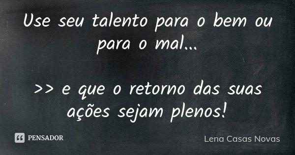 Use seu talento para o bem ou para o mal... >> e que o retorno das suas ações sejam plenos!... Frase de Lena Casas Novas.