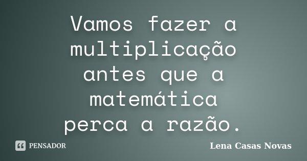 Vamos fazer a multiplicação antes que a matemática perca a razão.... Frase de Lena Casas Novas.