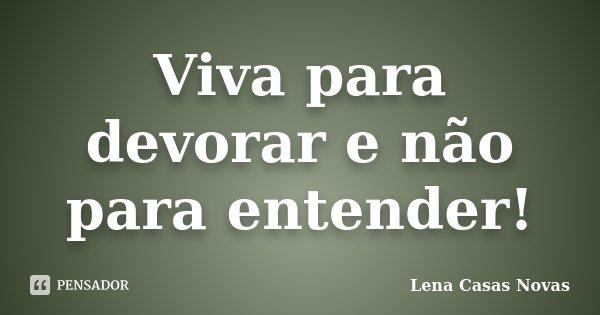 Viva para devorar e não para entender!... Frase de Lena Casas Novas.
