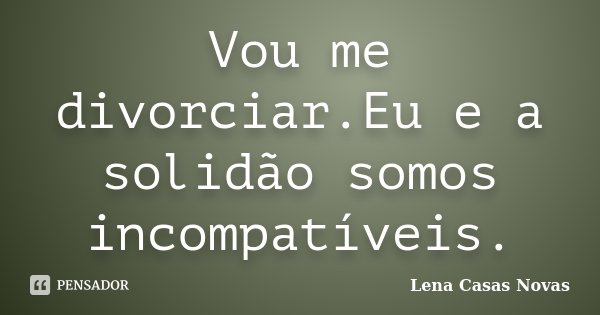 Vou me divorciar.Eu e a solidão somos incompatíveis.... Frase de Lena Casas Novas.