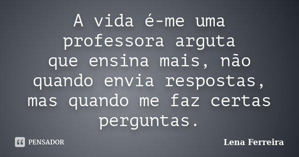 A vida é-me uma professora arguta que ensina mais, não quando envia respostas, mas quando me faz certas perguntas.... Frase de Lena Ferreira.