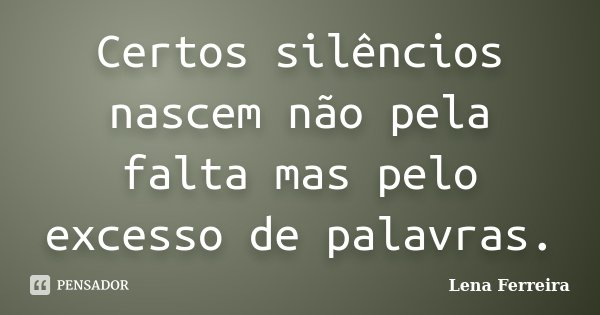 Certos silêncios nascem não pela falta mas pelo excesso de palavras.... Frase de Lena Ferreira.