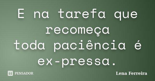 E na tarefa que recomeça toda paciência é ex-pressa.... Frase de Lena Ferreira.