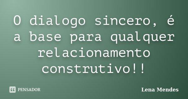 O dialogo sincero, é a base para qualquer relacionamento construtivo!!... Frase de Lena Mendes.