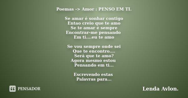 Poemas -> Amor : PENSO EM TI. Se amar é sonhar contigo Entao creio que te amo Se te amar é sempre Encontrar-me pensando Em ti....eu te amo Se vou sempre onde... Frase de Lenda Avlon..