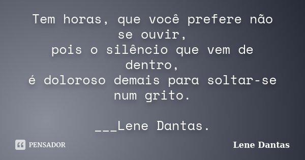 Tem horas, que você prefere não se ouvir, pois o silêncio que vem de dentro, é doloroso demais para soltar-se num grito. ___Lene Dantas.... Frase de Lene Dantas.