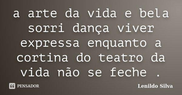 a arte da vida e bela sorri dança viver expressa enquanto a cortina do teatro da vida não se feche .... Frase de LENILDO SILVA.