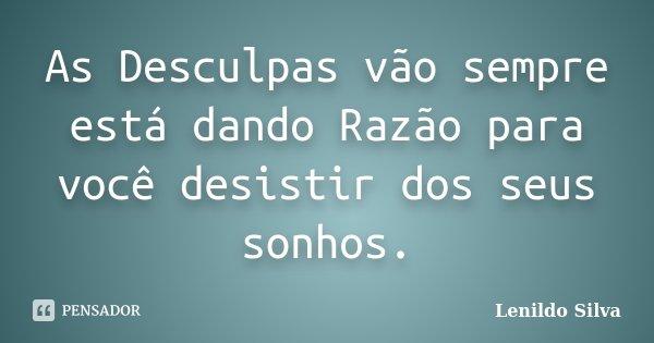 As Desculpas vão sempre está dando Razão para você desistir dos seus sonhos.... Frase de LENILDO SILVA.