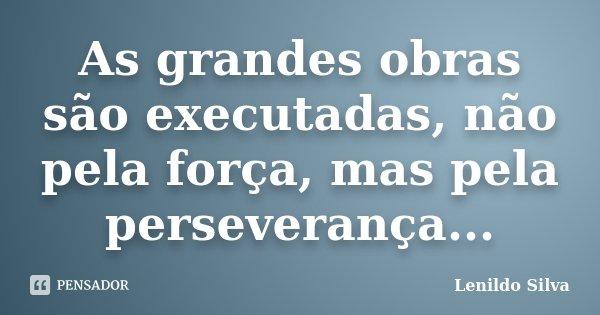 As grandes obras são executadas, não pela força, mas pela perseverança...... Frase de LENILDO SILVA.