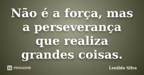Não é a força, mas a perseverança que realiza grandes coisas.... Frase de LENILDO SILVA.