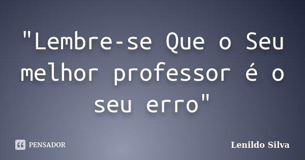 """""""Lembre-se Que o Seu melhor professor é o seu erro""""... Frase de LENILDO SILVA."""
