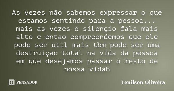 As vezes não sabemos expressar o que estamos sentindo para a pessoa... mais as vezes o silençio fala mais alto e entao compreendemos que ele pode ser util mais ... Frase de Lenilson Oliveira.