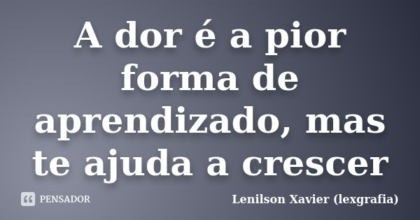 A dor é a pior forma de aprendizado, mas te ajuda a crescer... Frase de Lenilson Xavier (lexgrafia).