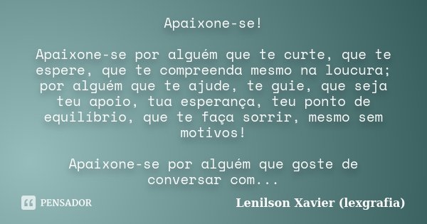 Apaixone-se! Apaixone-se por alguém que te curte, que te espere, que te compreenda mesmo na loucura; por alguém que te ajude, te guie, que seja teu apoio, tua e... Frase de Lenilson Xavier (lexgrafia).