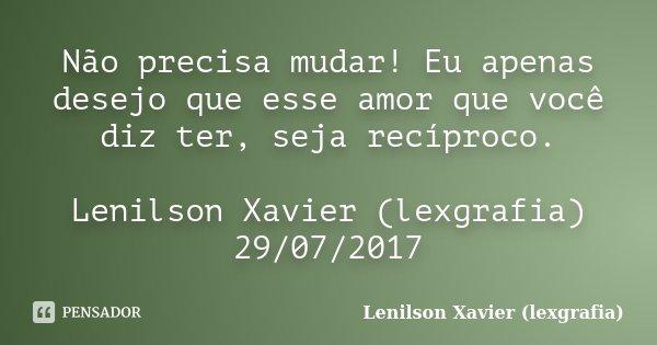 Não precisa mudar! Eu apenas desejo que esse amor que você diz ter, seja recíproco. Lenilson Xavier (lexgrafia) 29/07/2017... Frase de Lenilson Xavier (lexgrafia).