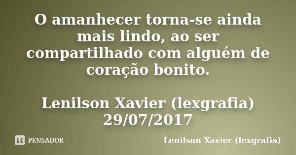 O amanhecer torna-se ainda mais lindo, ao ser compartilhado com alguém de coração bonito. Lenilson Xavier (lexgrafia) 29/07/2017... Frase de Lenilson Xavier (lexgrafia).