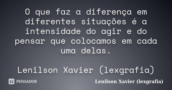 O que faz a diferença em diferentes situações é a intensidade do agir e do pensar que colocamos em cada uma delas. Lenilson Xavier (lexgrafia)... Frase de Lenilson Xavier (lexgrafia).