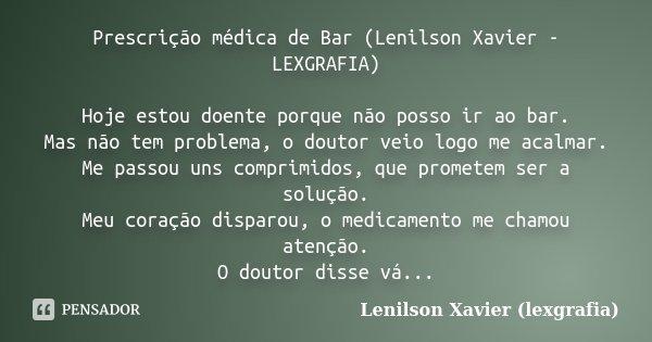 Prescrição médica de Bar (Lenilson Xavier - LEXGRAFIA) Hoje estou doente porque não posso ir ao bar. Mas não tem problema, o doutor veio logo me acalmar. Me pas... Frase de Lenilson Xavier (lexgrafia).