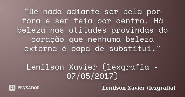 """""""De nada adiante ser bela por fora e ser feia por dentro. Há beleza nas atitudes provindas do coração que nenhuma beleza externa é capa de substitui.""""... Frase de Lenilson Xavier (lexgrafia)."""