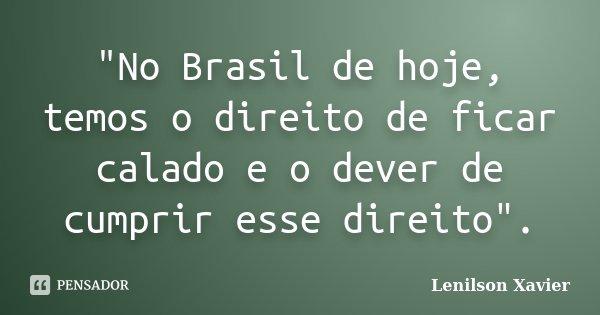"""""""No Brasil de hoje, temos o direito de ficar calado e o dever de cumprir esse direito"""".... Frase de Lenilson Xavier."""