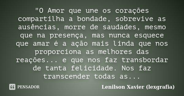 """""""O Amor que une os corações compartilha a bondade, sobrevive as ausências, morre de saudades, mesmo que na presença, mas nunca esquece que amar é a ação ma... Frase de Lenilson Xavier (lexgrafia)."""