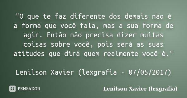 """""""O que te faz diferente dos demais não é a forma que você fala, mas a sua forma de agir. Então não precisa dizer muitas coisas sobre você, pois será as sua... Frase de Lenilson Xavier (lexgrafia)."""