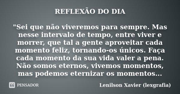 """REFLEXÃO DO DIA """"Sei que não viveremos para sempre. Mas nesse intervalo de tempo, entre viver e morrer, que tal a gente aproveitar cada momento feliz, torn... Frase de Lenilson Xavier (lexgrafia)."""