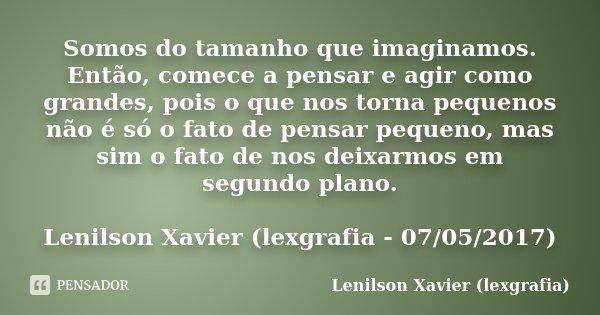 Somos do tamanho que imaginamos. Então, comece a pensar e agir como grandes, pois o que nos torna pequenos não é só o fato de pensar pequeno, mas sim o fato de ... Frase de Lenilson Xavier (lexgrafia).
