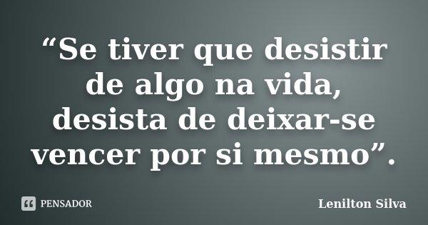 """""""Se tiver que desistir de algo na vida, desista de deixar-se vencer por si mesmo"""".... Frase de Lenilton Silva."""