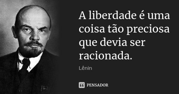 A liberdade é uma coisa tão preciosa que devia ser racionada.... Frase de Lenin.