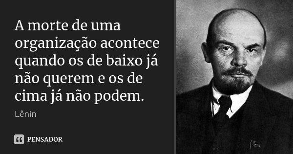 A morte de uma organização acontece quando os de baixo já não querem e os de cima já não podem.... Frase de Lenin.