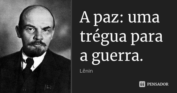 A paz: uma trégua para a guerra.... Frase de Lenin.