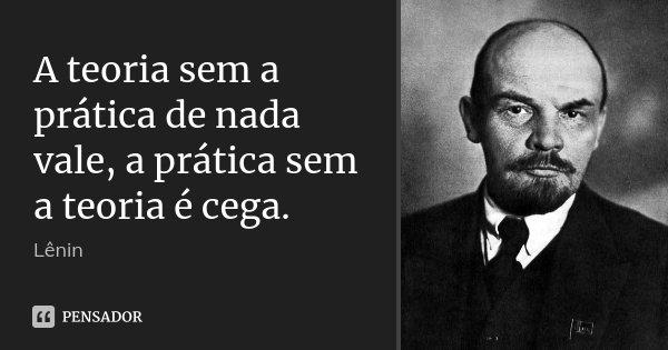A teoria sem a prática de nada vale, a prática sem a teoria é cega.... Frase de Lenin.
