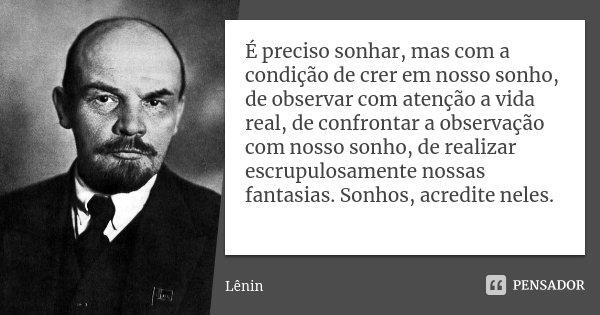 É preciso sonhar, mas com a condição de crer em nosso sonho, de observar com atenção a vida real, de confrontar a observação com nosso sonho, de realizar escrup... Frase de Lenin.