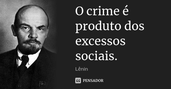 O crime é produto dos excessos sociais.... Frase de Lenin.