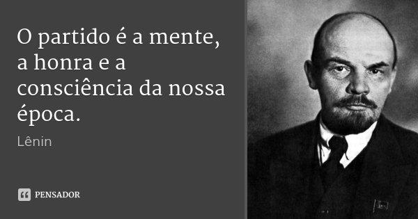 O partido é a mente, a honra e a consciência da nossa época.... Frase de Lenin.