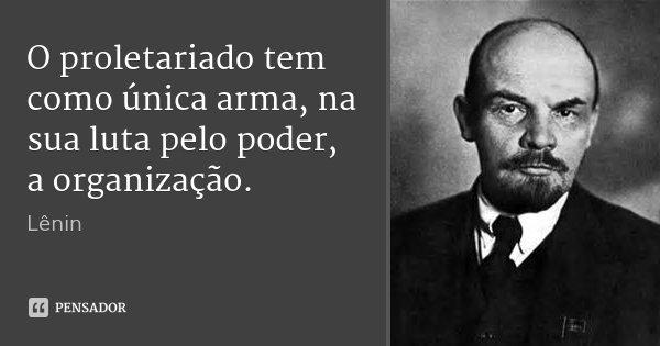 O proletariado tem como única arma, na sua luta pelo poder, a organização.... Frase de Lenin.