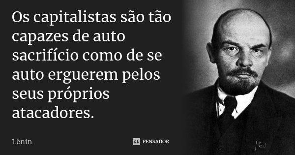 Os capitalistas são tão capazes de auto sacrifício como de se auto erguerem pelos seus próprios atacadores.... Frase de Lenin.