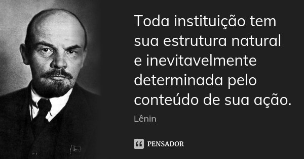 Toda instituição tem sua estrutura natural e inevitavelmente determinada pelo conteúdo de sua ação.... Frase de Lenin.