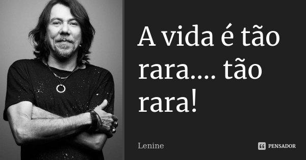 A vida é tão rara.... tão rara!... Frase de Lenine.
