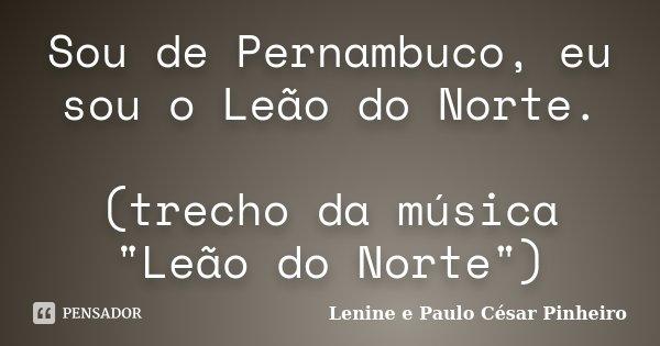 """Sou de Pernambuco, eu sou o Leão do Norte. (trecho da música """"Leão do Norte"""")... Frase de Lenine e Paulo César Pinheiro."""