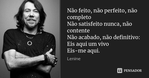 Não feito, não perfeito, não completo Não satisfeito nunca, não contente Não acabado, não definitivo: Eis aqui um vivo Eis-me aqui.... Frase de Lenine.