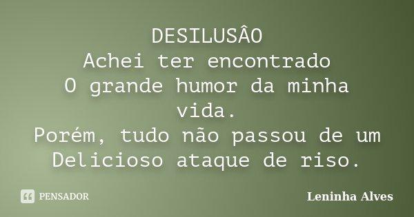 DESILUSÂO Achei ter encontrado O grande humor da minha vida. Porém, tudo não passou de um Delicioso ataque de riso.... Frase de Leninha Alves.
