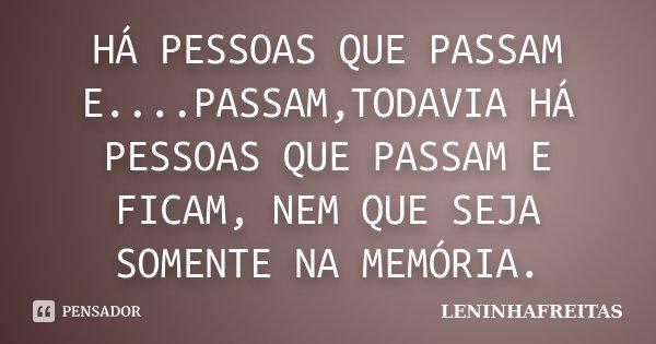 HÁ PESSOAS QUE PASSAM E....PASSAM,TODAVIA HÁ PESSOAS QUE PASSAM E FICAM, NEM QUE SEJA SOMENTE NA MEMÓRIA.... Frase de LENINHAFREITAS.