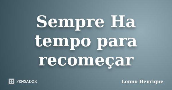Sempre Ha tempo para recomeçar... Frase de Lenno Henrique.