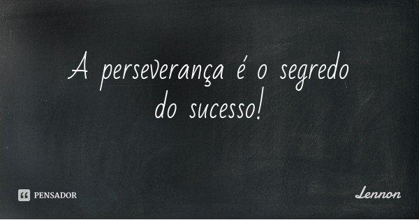 A perseverança é o segredo do sucesso!... Frase de Lennon.