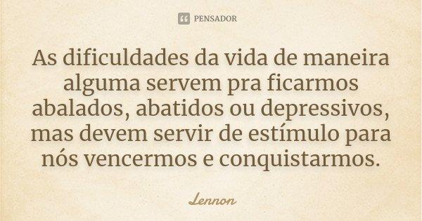 As dificuldades da vida de maneira alguma servem pra ficarmos abalados, abatidos ou depressivos, mas devem servir de estímulo para nós vencermos e conquistarmos... Frase de Lennon.