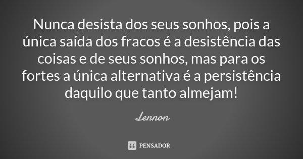 Nunca desista dos seus sonhos, pois a única saída dos fracos é a desistência das coisas e de seus sonhos, mas para os fortes a única alternativa é a persistênci... Frase de Lennon.