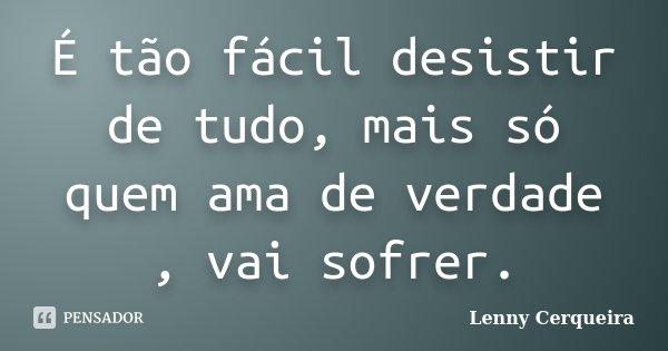 É tão fácil desistir de tudo, mais só quem ama de verdade , vai sofrer.... Frase de Lenny Cerqueira.