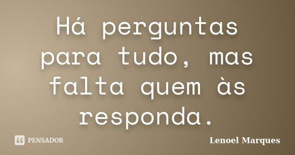 Há perguntas para tudo, mas falta quem às responda.... Frase de Lenoel Marques.